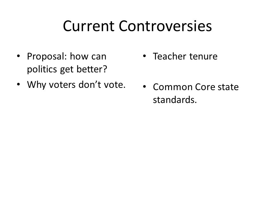 Current Controversies Proposal: how can politics get better? Why voters don't vote. Teacher tenure Common Core state standards.