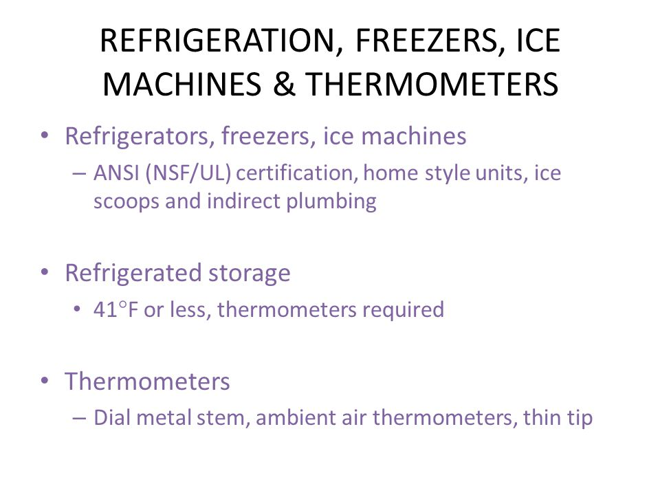 REFRIGERATION, FREEZERS, ICE MACHINES & THERMOMETERS Refrigerators, freezers, ice machines – ANSI (NSF/UL) certification, home style units, ice scoops and indirect plumbing Refrigerated storage 41  F or less, thermometers required Thermometers – Dial metal stem, ambient air thermometers, thin tip