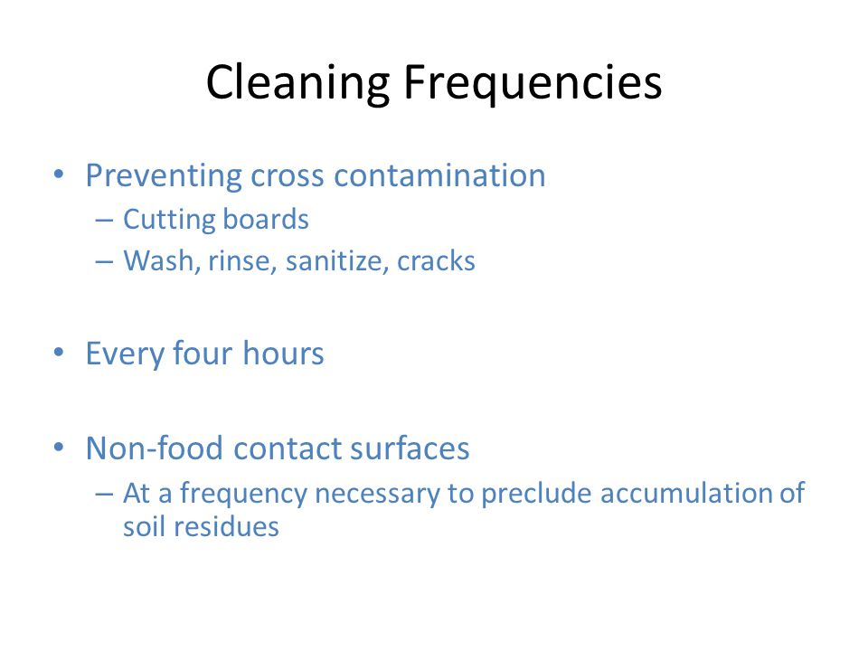Cleaning Frequencies Preventing cross contamination – Cutting boards – Wash, rinse, sanitize, cracks Every four hours Non-food contact surfaces – At a frequency necessary to preclude accumulation of soil residues