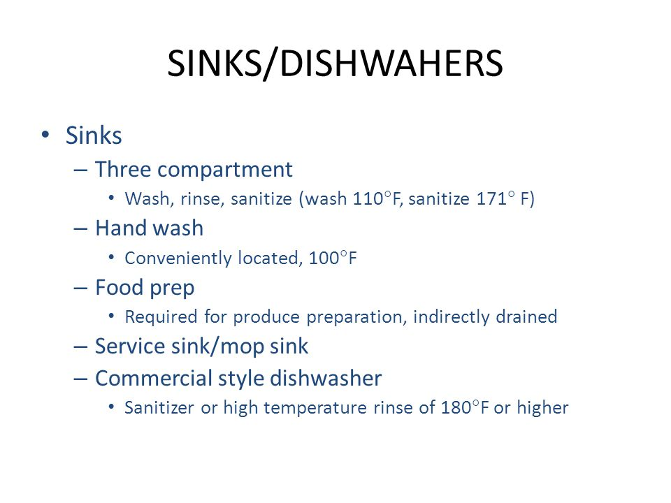 SINKS/DISHWAHERS Sinks – Three compartment Wash, rinse, sanitize (wash 110  F, sanitize 171  F) – Hand wash Conveniently located, 100  F – Food prep Required for produce preparation, indirectly drained – Service sink/mop sink – Commercial style dishwasher Sanitizer or high temperature rinse of 180  F or higher