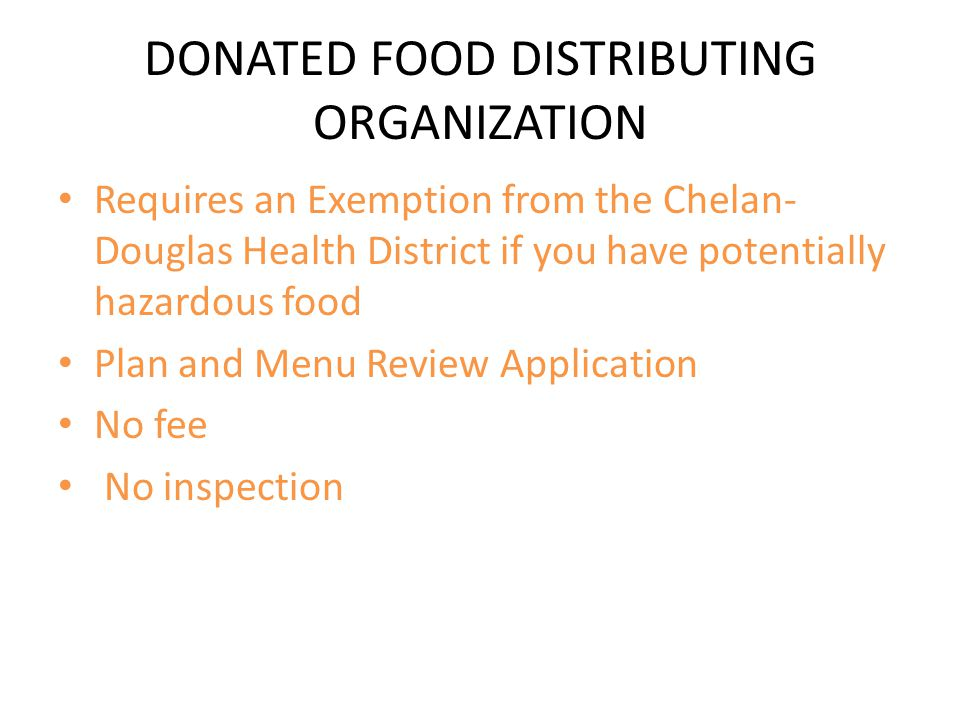 DONATED FOOD DISTRIBUTING ORGANIZATION Requires an Exemption from the Chelan- Douglas Health District if you have potentially hazardous food Plan and Menu Review Application No fee No inspection