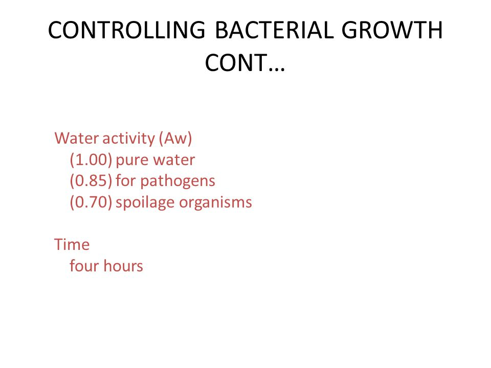 CONTROLLING BACTERIAL GROWTH CONT… Water activity (Aw) (1.00) pure water (0.85) for pathogens (0.70) spoilage organisms Time four hours