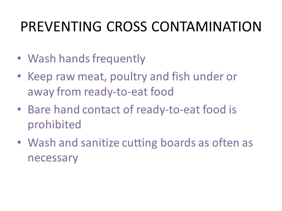 PREVENTING CROSS CONTAMINATION Wash hands frequently Keep raw meat, poultry and fish under or away from ready-to-eat food Bare hand contact of ready-to-eat food is prohibited Wash and sanitize cutting boards as often as necessary