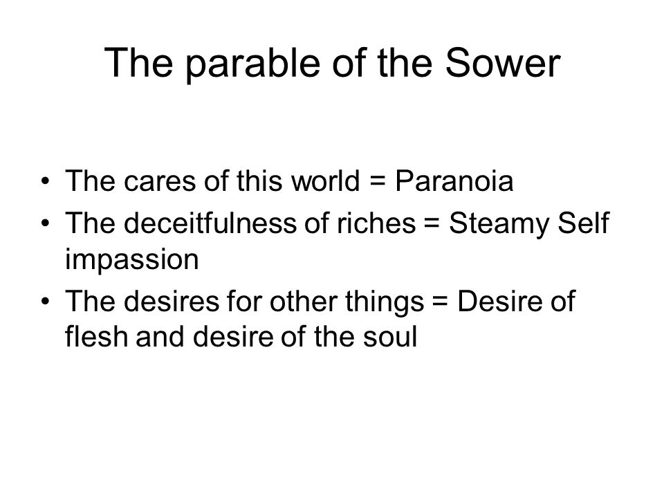 The parable of the Sower The cares of this world = Paranoia The deceitfulness of riches = Steamy Self impassion The desires for other things = Desire of flesh and desire of the soul