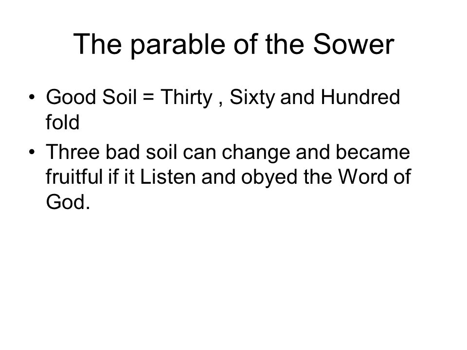 The parable of the Sower Good Soil = Thirty, Sixty and Hundred fold Three bad soil can change and became fruitful if it Listen and obyed the Word of God.