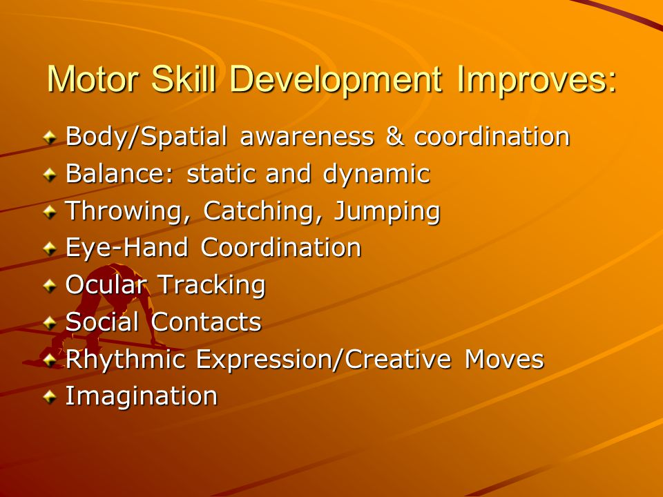Motor Skill Development Improves: Body/Spatial awareness & coordination Balance: static and dynamic Throwing, Catching, Jumping Eye-Hand Coordination Ocular Tracking Social Contacts Rhythmic Expression/Creative Moves Imagination