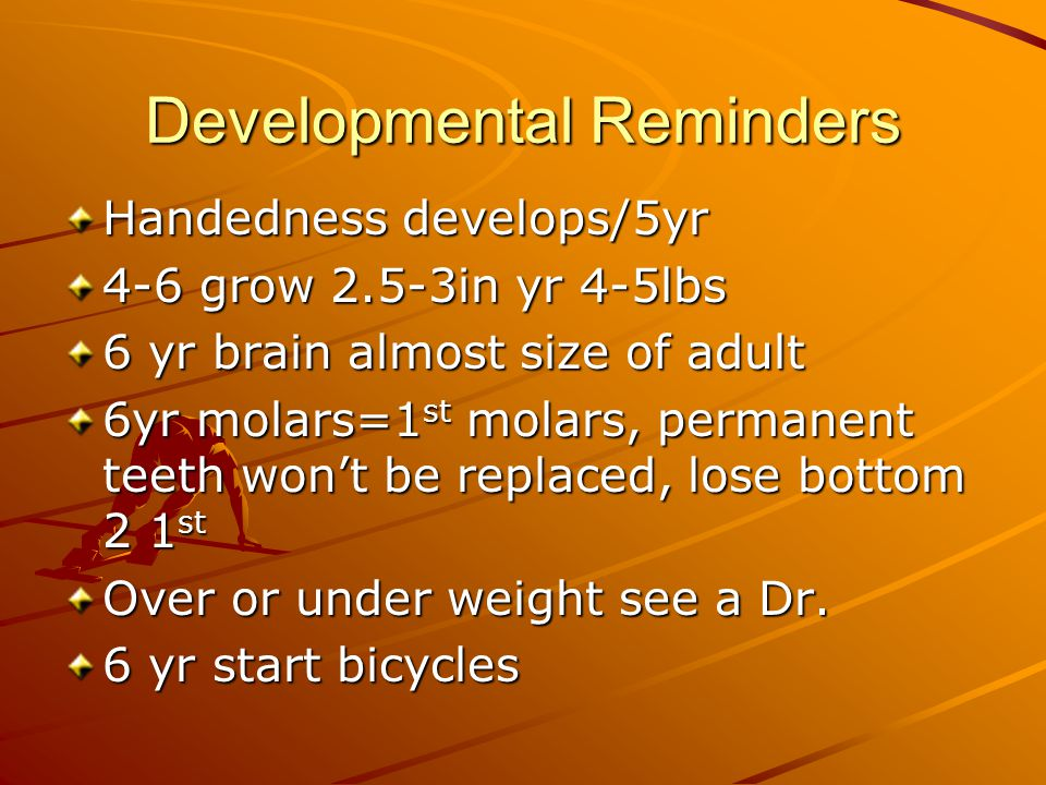 Developmental Reminders Handedness develops/5yr 4-6 grow 2.5-3in yr 4-5lbs 6 yr brain almost size of adult 6yr molars=1 st molars, permanent teeth won't be replaced, lose bottom 2 1 st Over or under weight see a Dr.