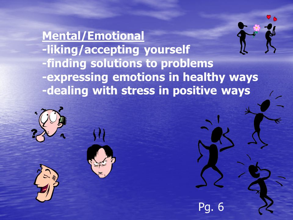 Mental/Emotional -liking/accepting yourself -finding solutions to problems -expressing emotions in healthy ways -dealing with stress in positive ways Pg.