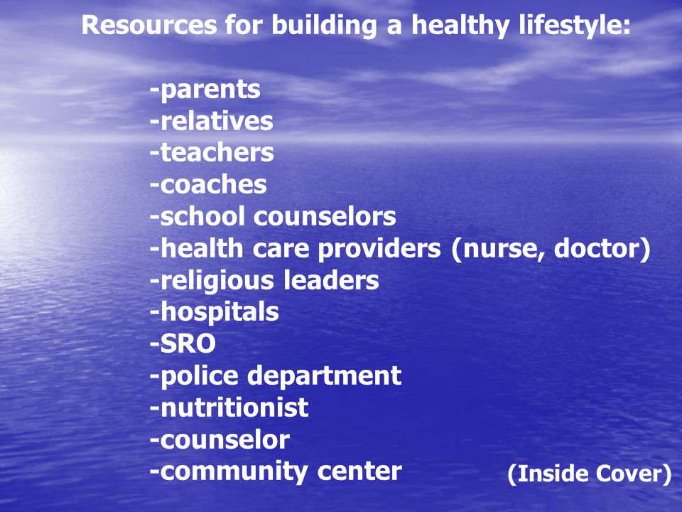 Resources for building a healthy lifestyle: -parents -relatives -teachers -coaches -school counselors -health care providers (nurse, doctor) -religious leaders -hospitals -SRO -police department -nutritionist -counselor -community center (Inside Cover)