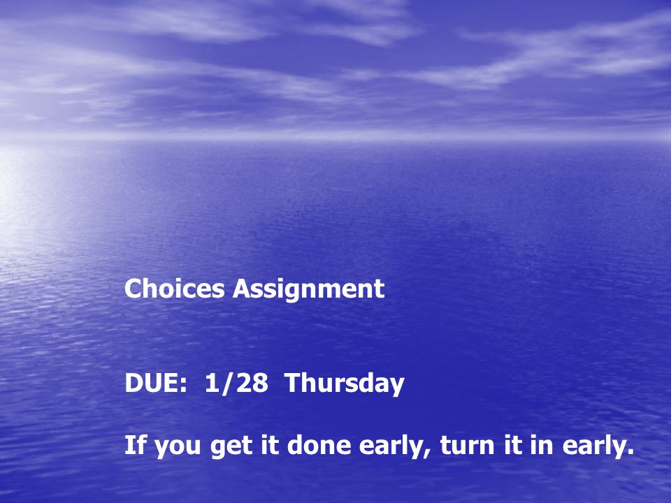 Choices Assignment DUE: 1/28 Thursday If you get it done early, turn it in early.
