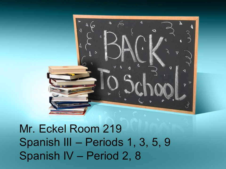 Mr. Eckel Room 219 Spanish III – Periods 1, 3, 5, 9 Spanish IV – Period 2, 8