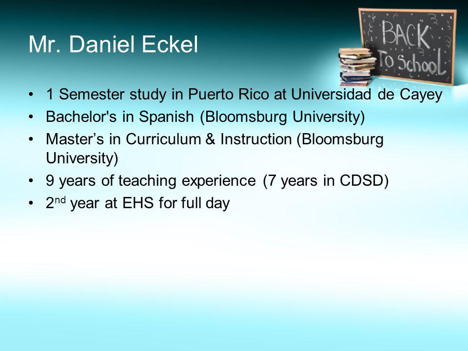 Mr. Daniel Eckel 1 Semester study in Puerto Rico at Universidad de Cayey Bachelor's in Spanish (Bloomsburg University) Master's in Curriculum & Instru