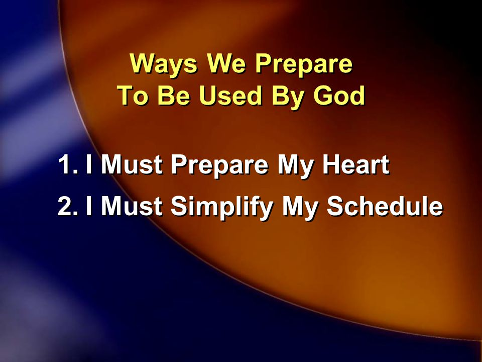 Ways We Prepare To Be Used By God 1.I Must Prepare My Heart 2.I Must Simplify My Schedule 1.I Must Prepare My Heart 2.I Must Simplify My Schedule