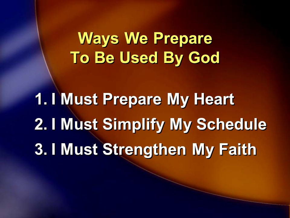 Ways We Prepare To Be Used By God 1.I Must Prepare My Heart 2.I Must Simplify My Schedule 3.I Must Strengthen My Faith 1.I Must Prepare My Heart 2.I Must Simplify My Schedule 3.I Must Strengthen My Faith