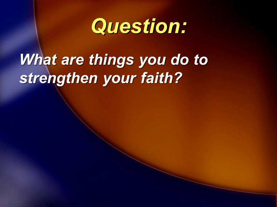 What are things you do to strengthen your faith? Question: