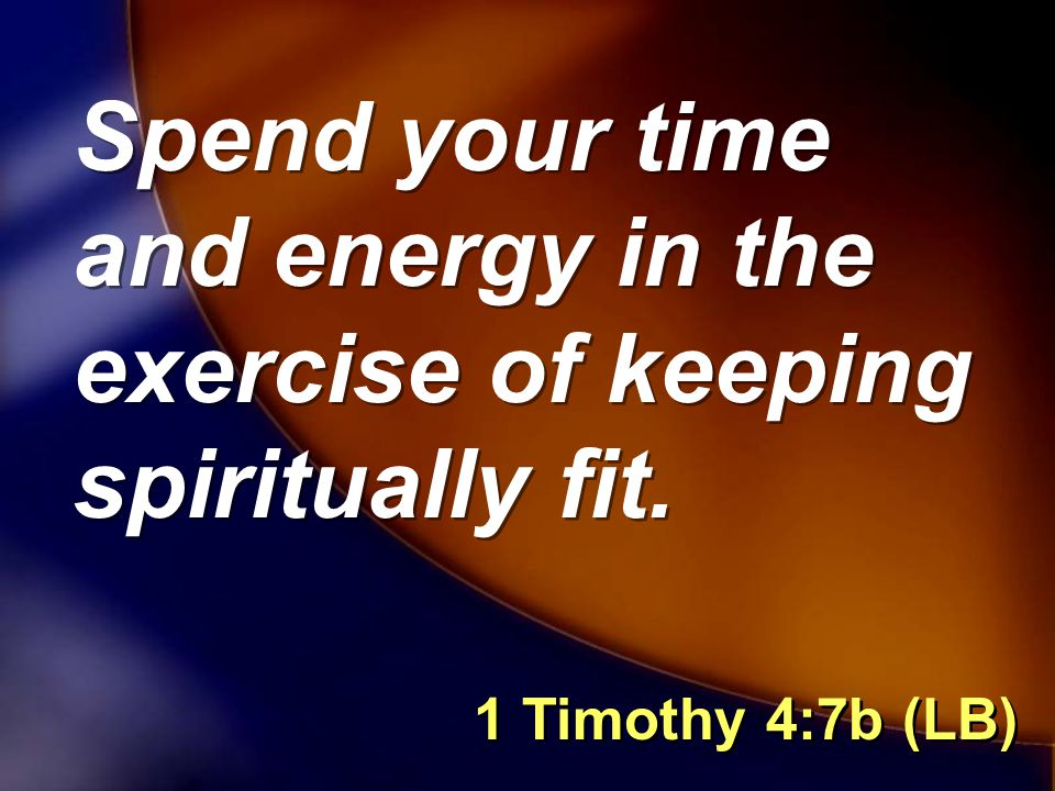 Spend your time and energy in the exercise of keeping spiritually fit. 1 Timothy 4:7b (LB)