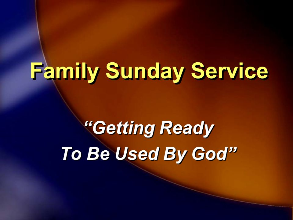 Family Sunday Service Getting Ready To Be Used By God Getting Ready To Be Used By God