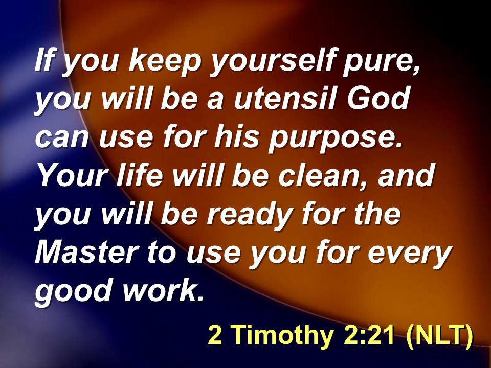 If you keep yourself pure, you will be a utensil God can use for his purpose.