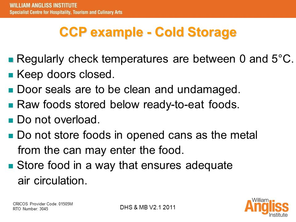CRICOS Provider Code: 01505M RTO Number: 3045 DHS & MB V2.1 2011 CCP example - Cold Storage Regularly check temperatures are between 0 and 5°C. Keep d