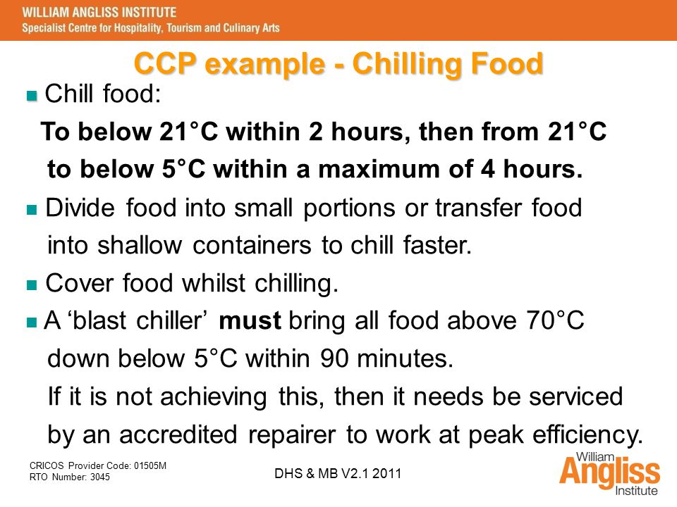 CRICOS Provider Code: 01505M RTO Number: 3045 DHS & MB V2.1 2011 CCP example - Chilling Food Chill food: To below 21°C within 2 hours, then from 21°C