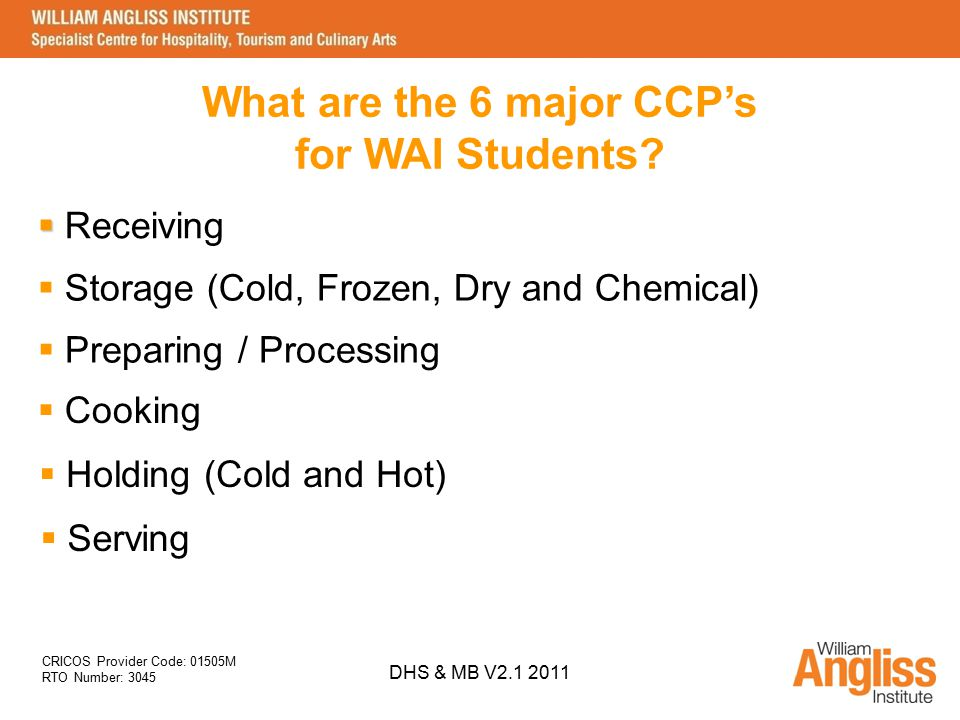 CRICOS Provider Code: 01505M RTO Number: 3045 DHS & MB V2.1 2011 What are the 6 major CCP's for WAI Students?  Serving  Holding (Cold and Hot)  Coo