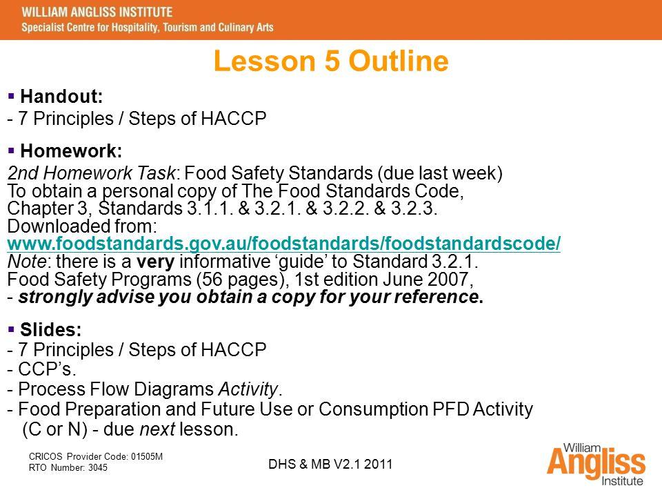CRICOS Provider Code: 01505M RTO Number: 3045 DHS & MB V2.1 2011 Lesson 5 Outline  Handout: - 7 Principles / Steps of HACCP  Slides: - 7 Principles