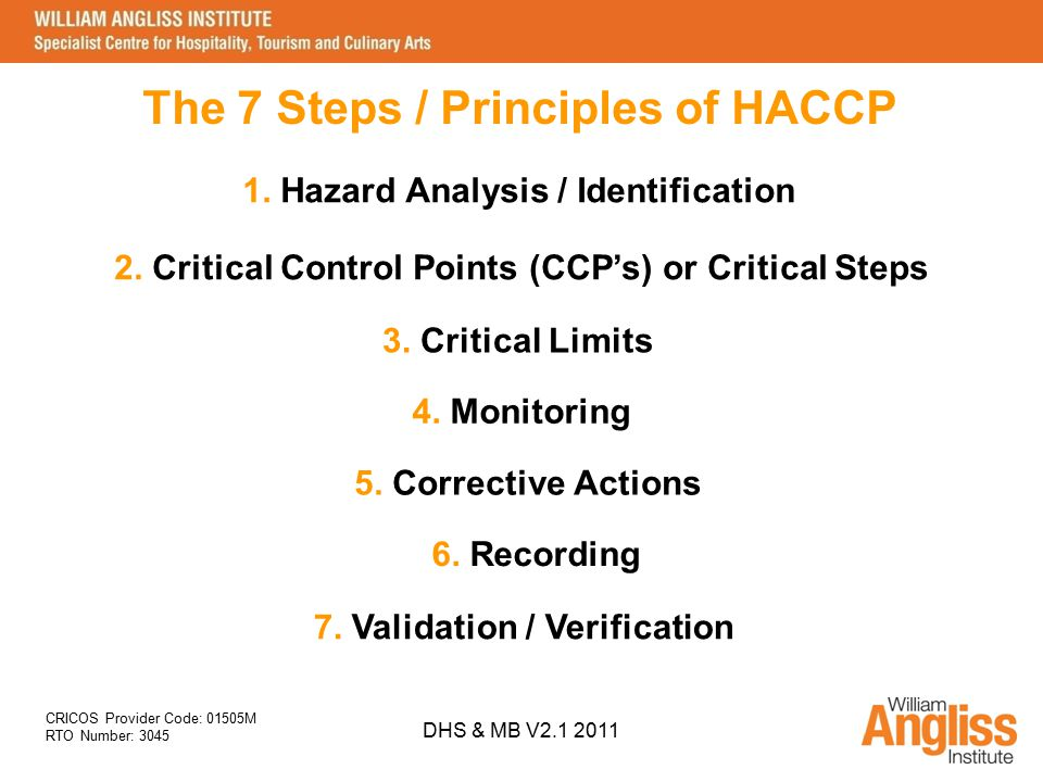 CRICOS Provider Code: 01505M RTO Number: 3045 DHS & MB V2.1 2011 The 7 Steps / Principles of HACCP 1. Hazard Analysis / Identification 2. Critical Con
