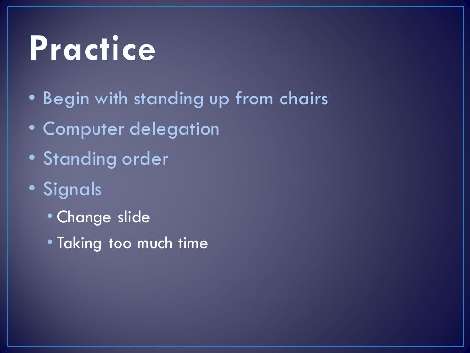 Begin with standing up from chairs Computer delegation Standing order Signals Change slide Taking too much time