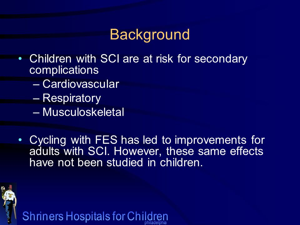 Background Children with SCI are at risk for secondary complications –Cardiovascular –Respiratory –Musculoskeletal Cycling with FES has led to improvements for adults with SCI.