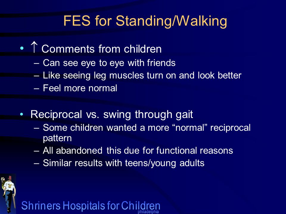 FES for Standing/Walking  Comments from children –Can see eye to eye with friends –Like seeing leg muscles turn on and look better –Feel more normal