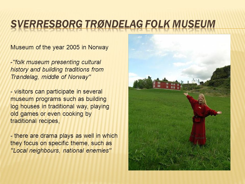 Museum of the year 2005 in Norway - folk museum presenting cultural history and building traditions from Trøndelag, middle of Norway - visitors can participate in several museum programs such as building log houses in traditional way, playing old games or even cooking by traditional recipes, - there are drama plays as well in which they focus on specific theme, such as Local neighbours, national enemies