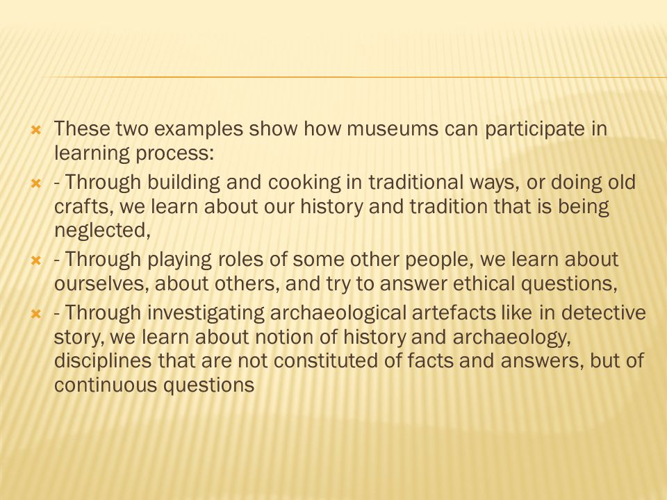  These two examples show how museums can participate in learning process:  - Through building and cooking in traditional ways, or doing old crafts, we learn about our history and tradition that is being neglected,  - Through playing roles of some other people, we learn about ourselves, about others, and try to answer ethical questions,  - Through investigating archaeological artefacts like in detective story, we learn about notion of history and archaeology, disciplines that are not constituted of facts and answers, but of continuous questions