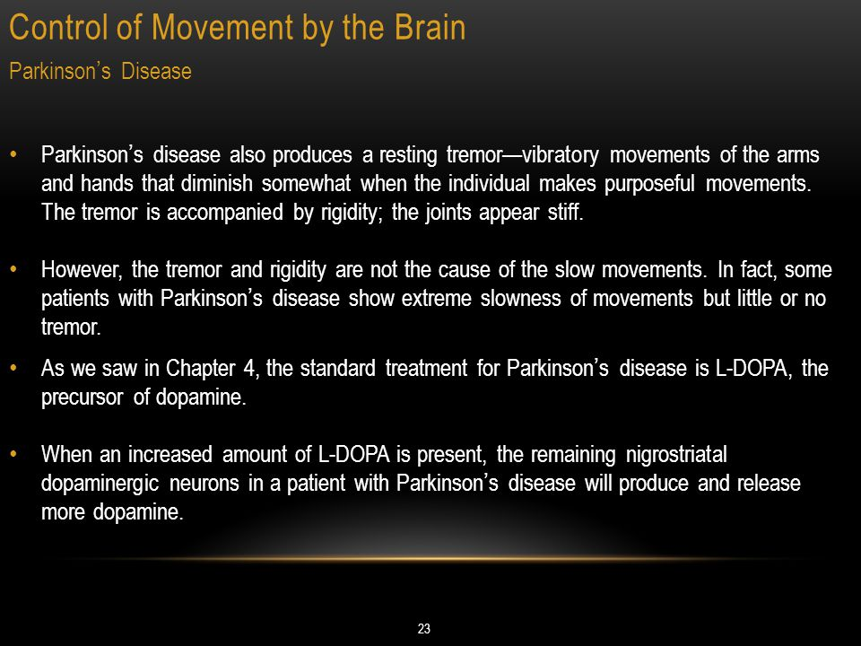 Control of Movement by the Brain 23 Parkinson's Disease Parkinson's disease also produces a resting tremor—vibratory movements of the arms and hands that diminish somewhat when the individual makes purposeful movements.