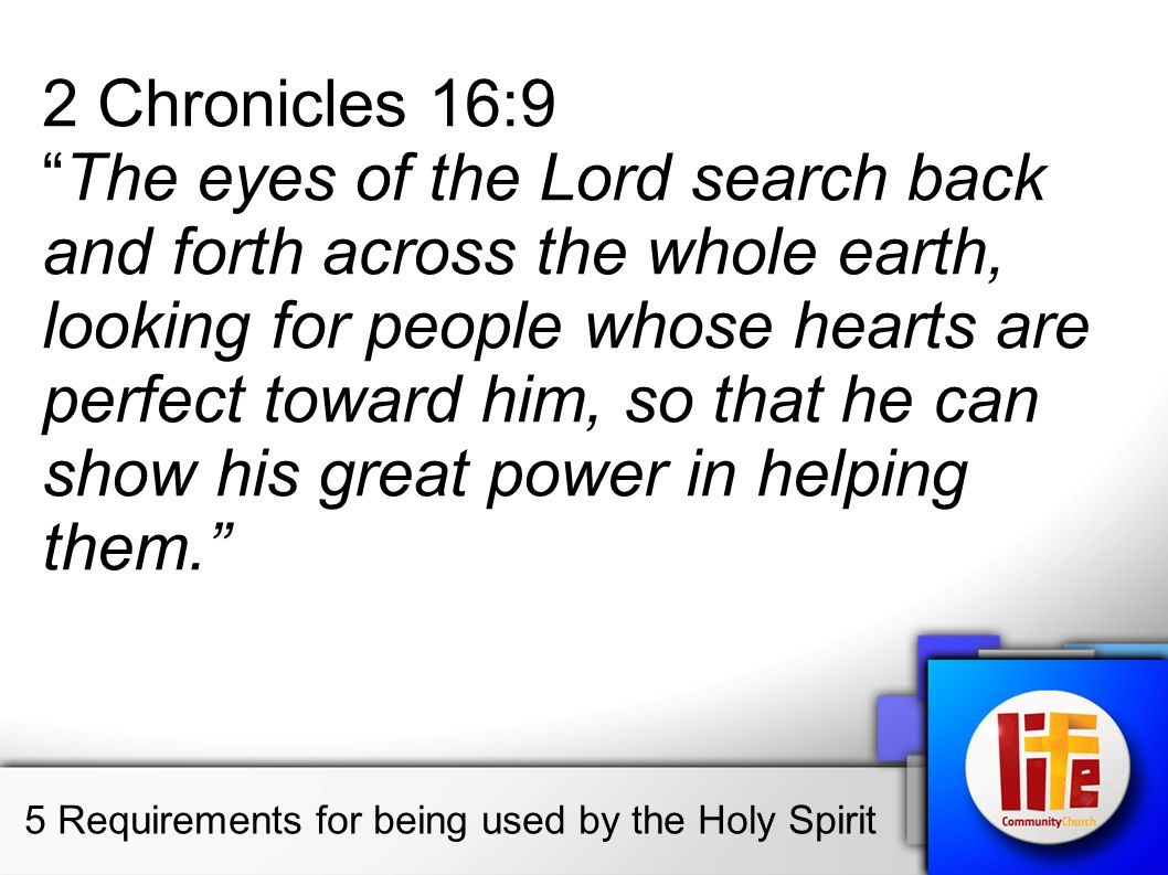 2 Chronicles 16:9 The eyes of the Lord search back and forth across the whole earth, looking for people whose hearts are perfect toward him, so that he can show his great power in helping them.