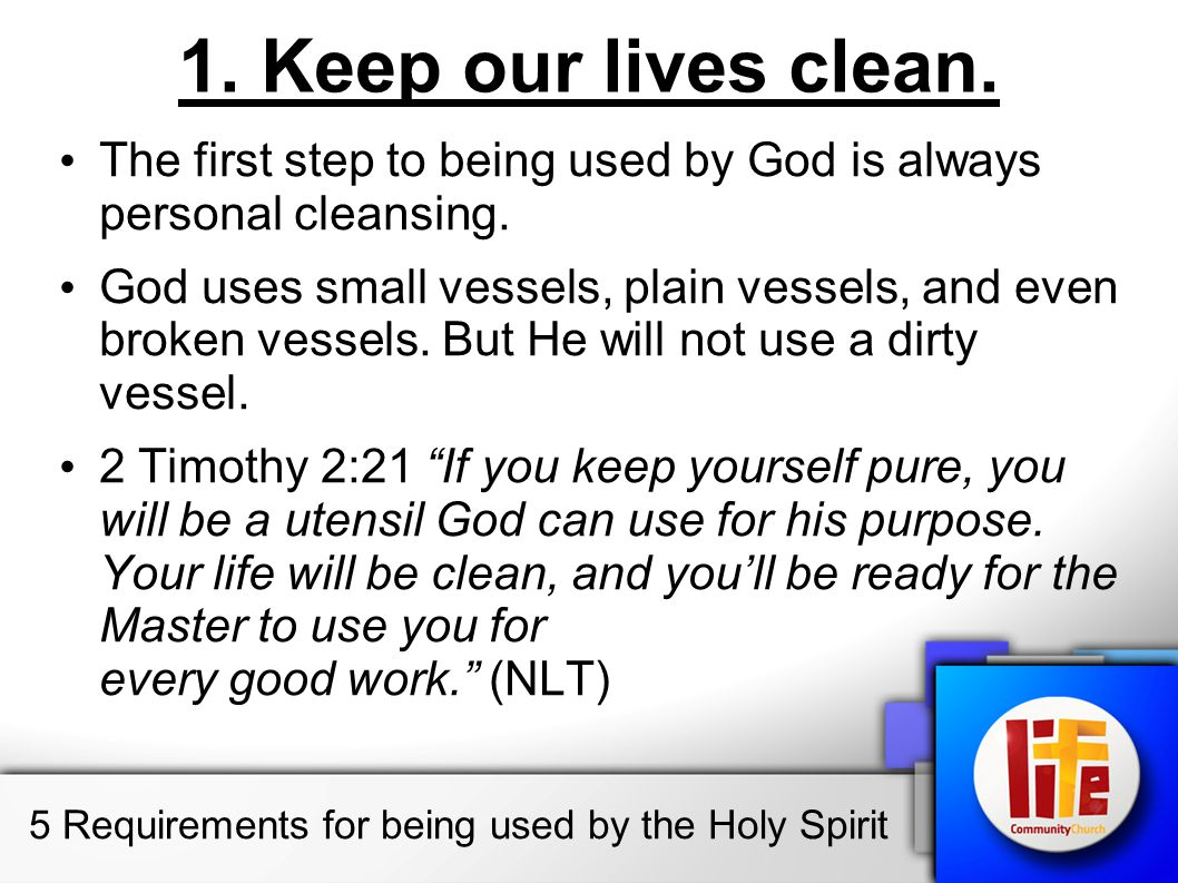 1. Keep our lives clean. The first step to being used by God is always personal cleansing. God uses small vessels, plain vessels, and even broken vess