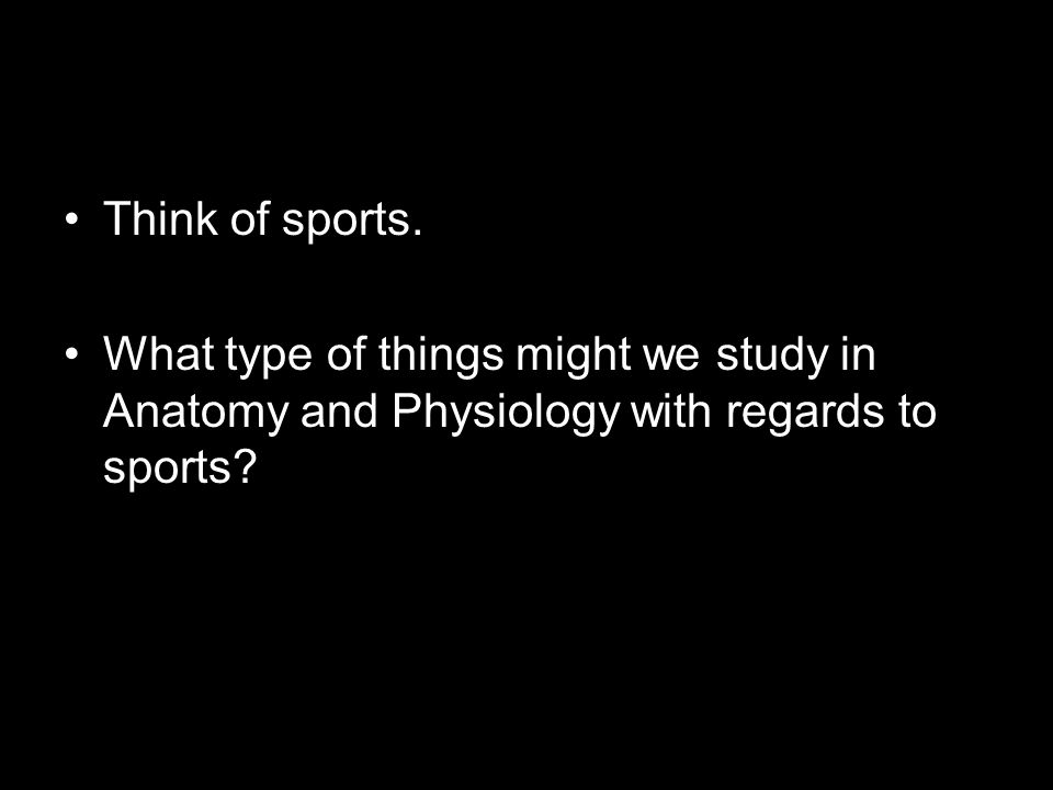 Think of sports. What type of things might we study in Anatomy and Physiology with regards to sports?