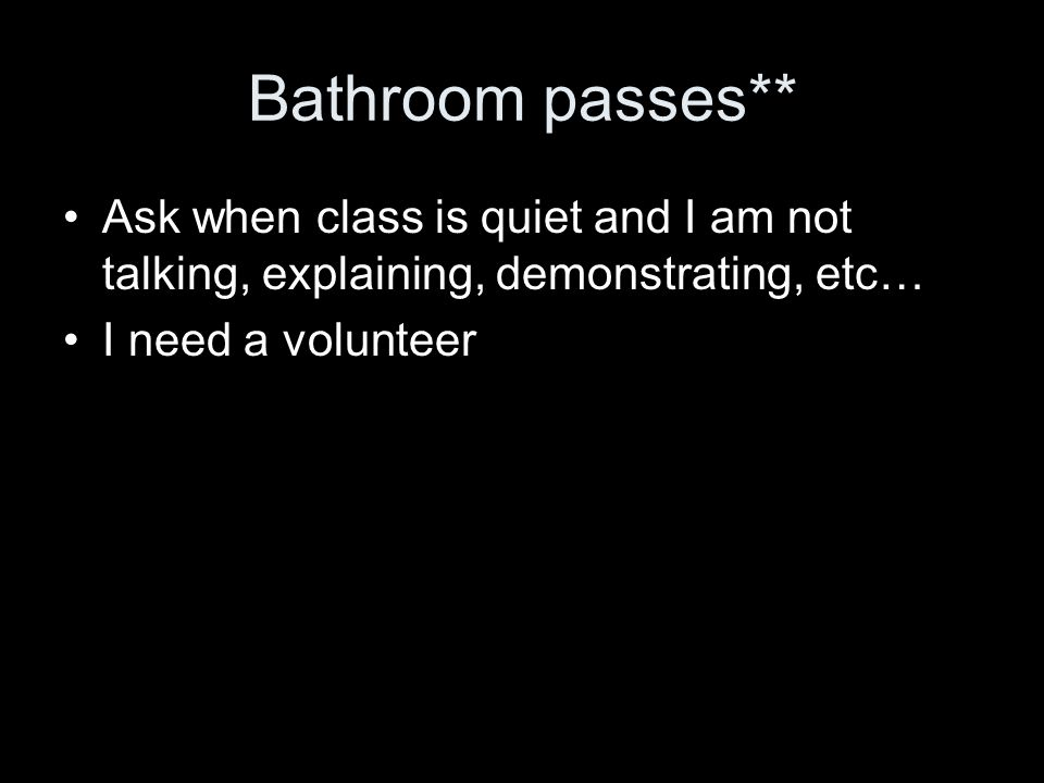 Bathroom passes** Ask when class is quiet and I am not talking, explaining, demonstrating, etc… I need a volunteer