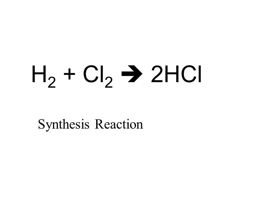H 2 + Cl 2  2HCl Synthesis Reaction