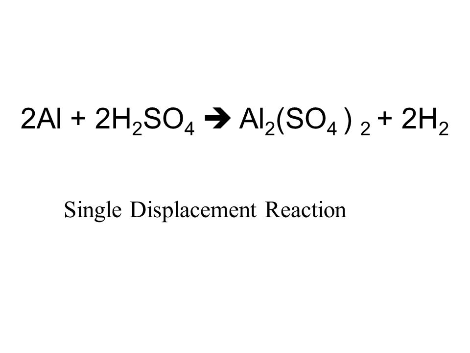 2Al + 2H 2 SO 4  Al 2 (SO 4 ) 2 + 2H 2 Single Displacement Reaction