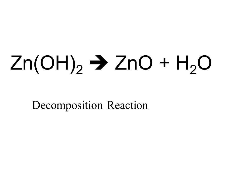 Zn(OH) 2  ZnO + H 2 O Decomposition Reaction