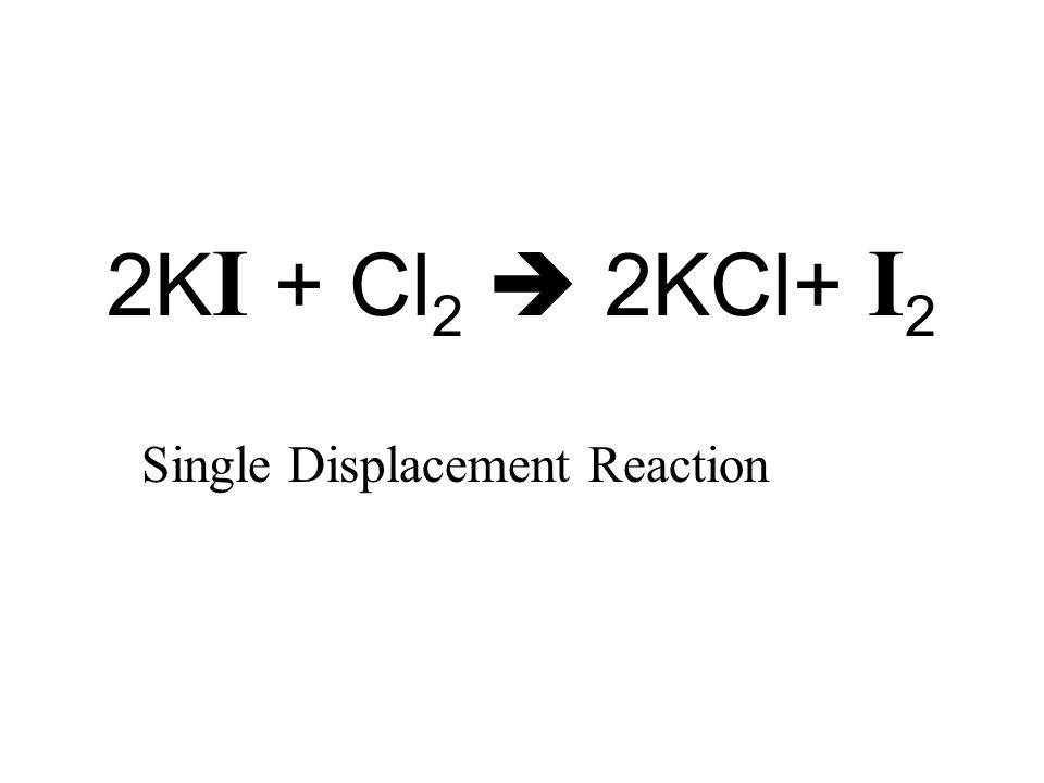 2K I + Cl 2  2KCl+ I 2 Single Displacement Reaction