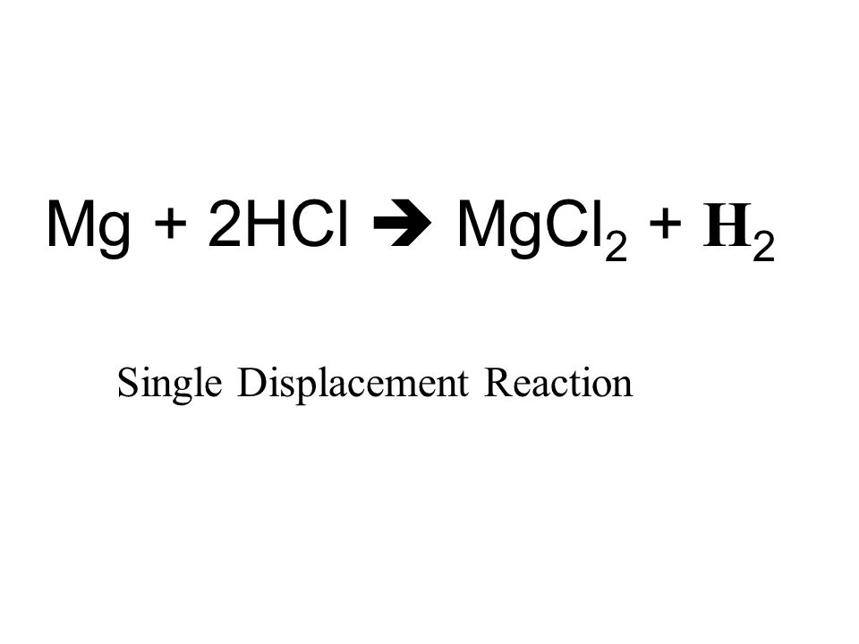 Mg + 2HCl  MgCl 2 + H 2 Single Displacement Reaction