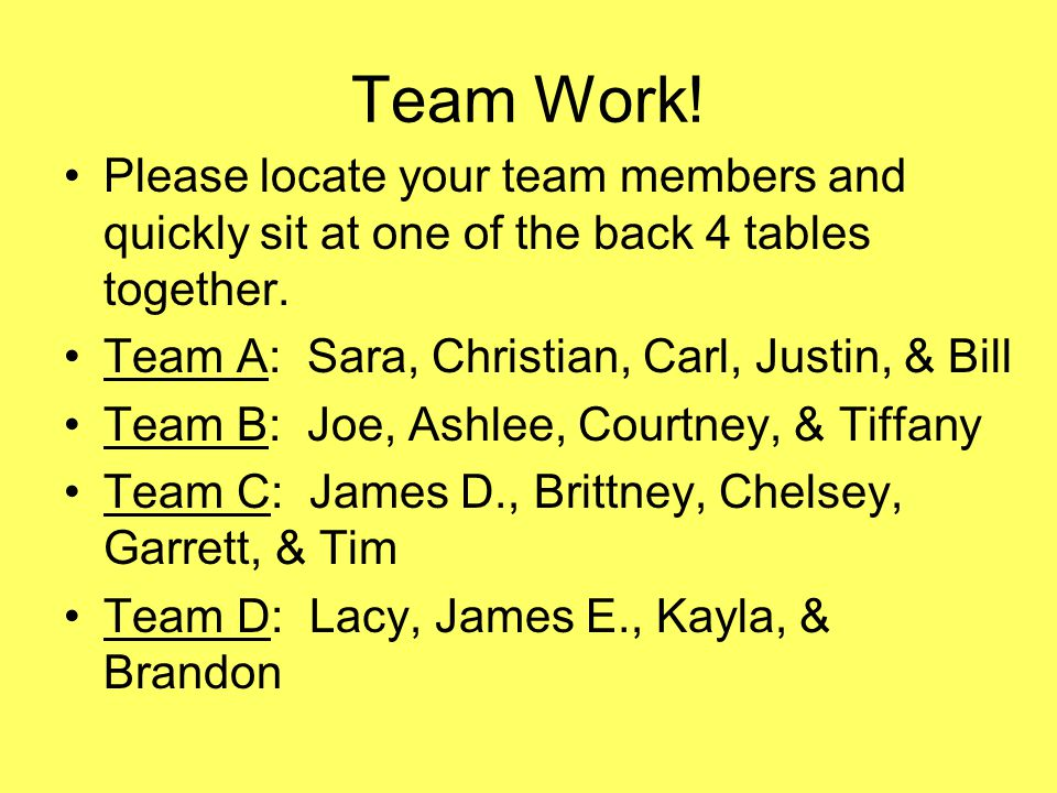 Team Work. Please locate your team members and quickly sit at one of the back 4 tables together.