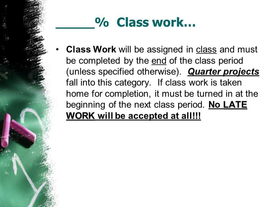 _____% Class work… LATE WORKClass Work will be assigned in class and must be completed by the end of the class period (unless specified otherwise).