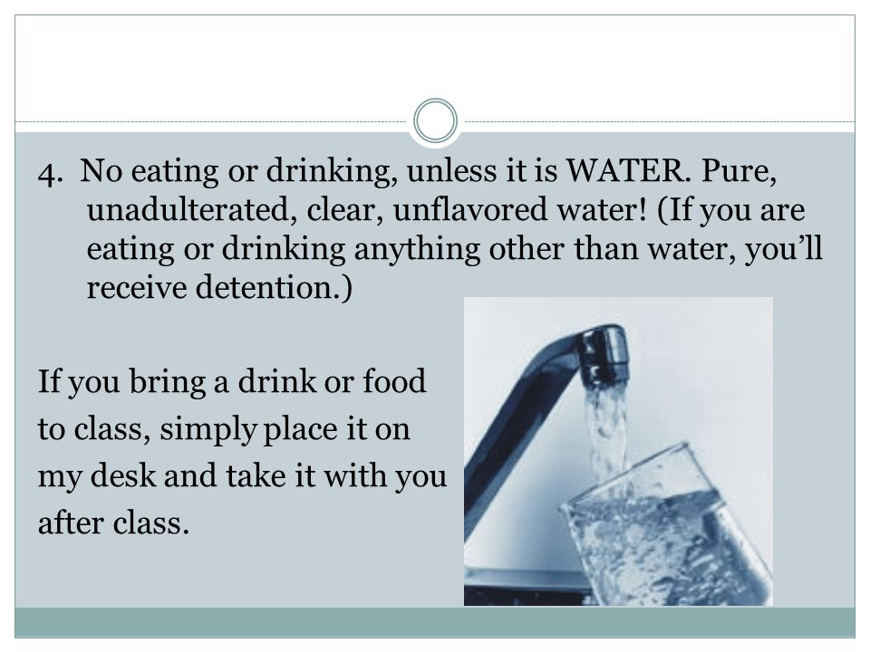 4. No eating or drinking, unless it is WATER. Pure, unadulterated, clear, unflavored water.