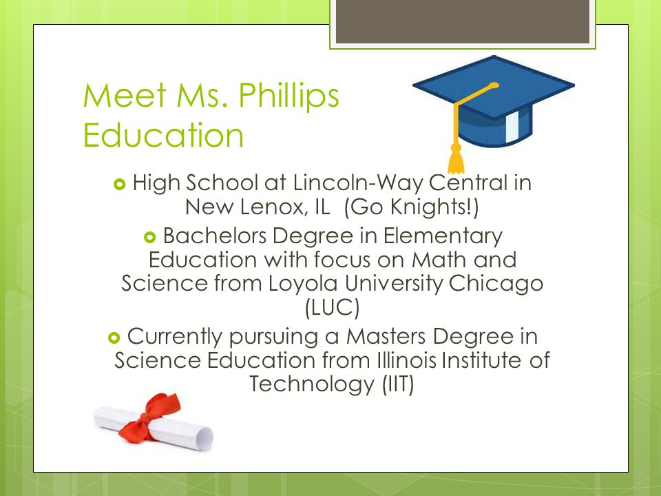 Meet Ms. Phillips Education  High School at Lincoln-Way Central in New Lenox, IL (Go Knights!)  Bachelors Degree in Elementary Education with focus
