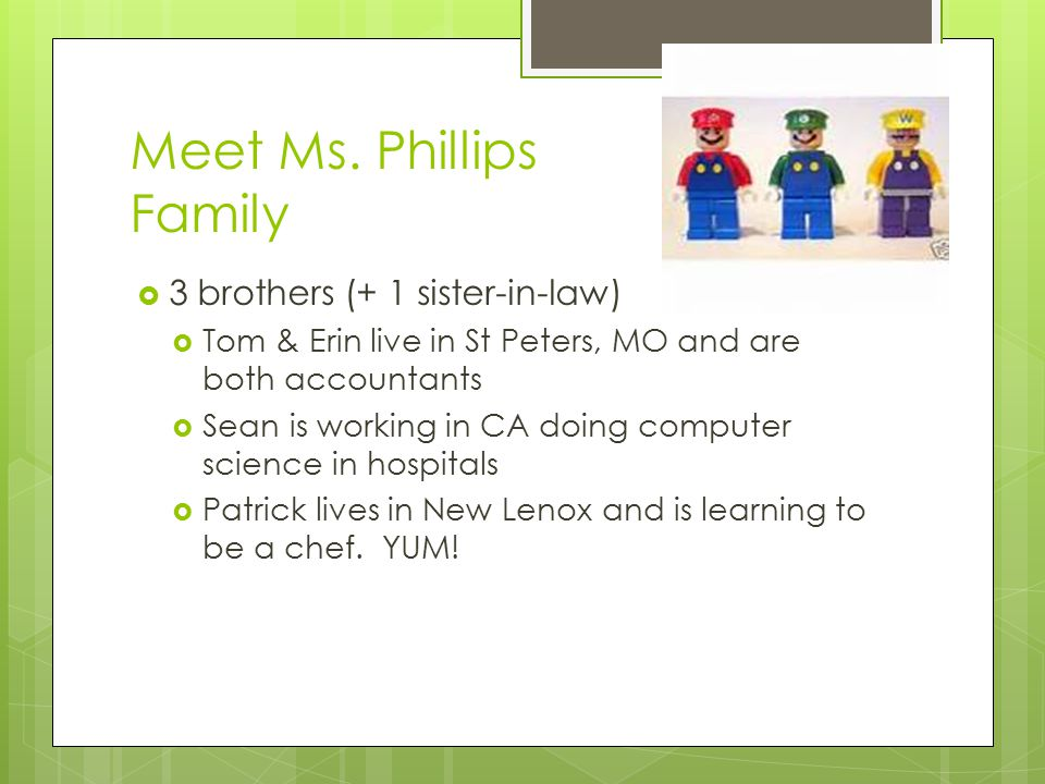 Meet Ms. Phillips Family  3 brothers (+ 1 sister-in-law)  Tom & Erin live in St Peters, MO and are both accountants  Sean is working in CA doing co
