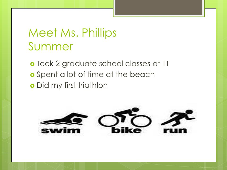 Meet Ms. Phillips Summer  Took 2 graduate school classes at IIT  Spent a lot of time at the beach  Did my first triathlon