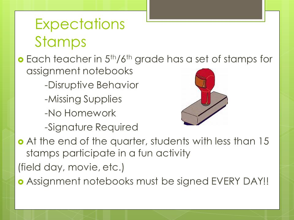 Expectations Stamps  Each teacher in 5 th /6 th grade has a set of stamps for assignment notebooks -Disruptive Behavior -Missing Supplies -No Homework -Signature Required  At the end of the quarter, students with less than 15 stamps participate in a fun activity (field day, movie, etc.)  Assignment notebooks must be signed EVERY DAY!!