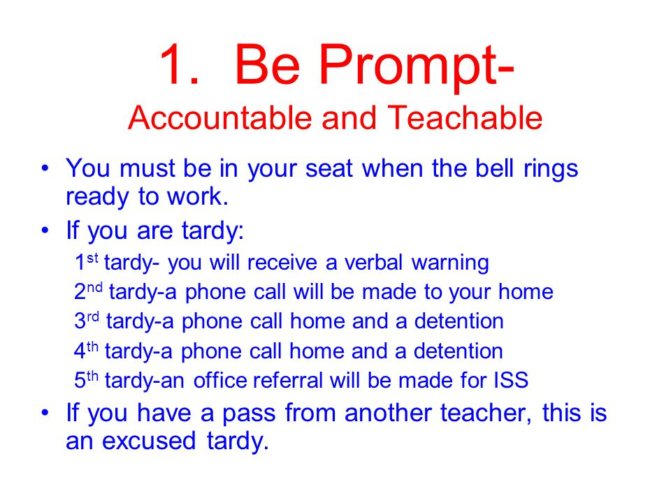 1. Be Prompt- Accountable and Teachable You must be in your seat when the bell rings ready to work.